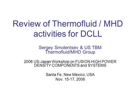 Review of Thermofluid / MHD activities for DCLL Sergey Smolentsev & US TBM Thermofluid/MHD Group 2006 US-Japan Workshop on FUSION HIGH POWER DENSITY COMPONENTS.
