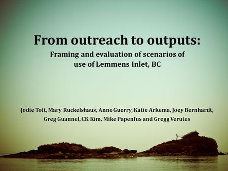 From outreach to outputs: Framing and evaluation of scenarios of use of Lemmens Inlet, BC Jodie Toft, Mary Ruckelshaus, Anne Guerry, Katie Arkema, Joey.