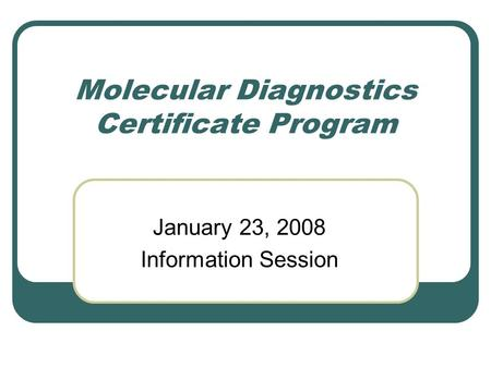 Molecular Diagnostics Certificate Program January 23, 2008 Information Session.