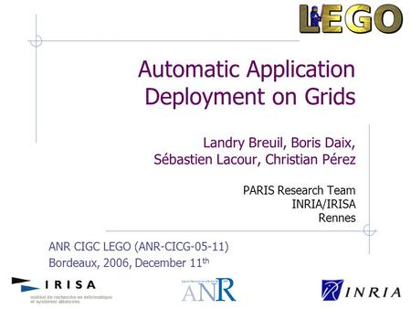 ANR CIGC LEGO (ANR-CICG-05-11) Bordeaux, 2006, December 11 th Automatic Application Deployment on Grids Landry Breuil, Boris Daix, Sébastien Lacour, Christian.