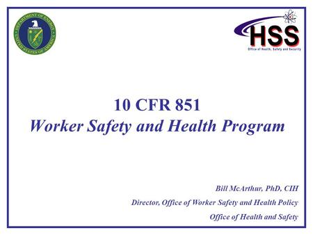 10 CFR 851 Worker Safety and Health Program Bill McArthur, PhD, CIH Director, Office of Worker Safety and Health Policy Office of Health and Safety.