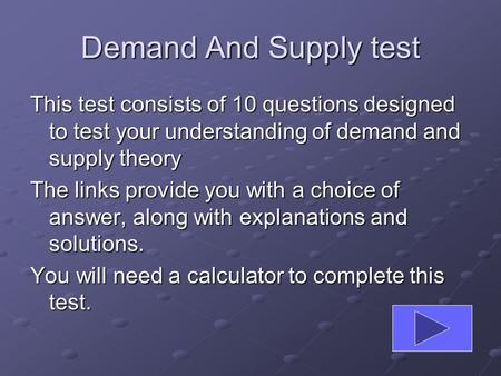 Demand And Supply test This test consists of 10 questions designed to test your understanding of demand and supply theory The links provide you with a.