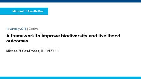 Michael 't Sas-Rolfes, IUCN SULi 11 January 2016 | Geneva A framework to improve biodiversity and livelihood outcomes Michael 't Sas-Rolfes.