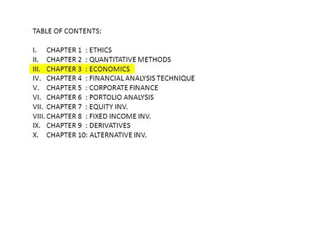 TABLE OF CONTENTS: I.CHAPTER 1 : ETHICS II.CHAPTER 2 : QUANTITATIVE METHODS III.CHAPTER 3 : ECONOMICS IV.CHAPTER 4 : FINANCIAL ANALYSIS TECHNIQUE V.CHAPTER.