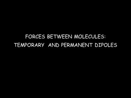 FORCES BETWEEN MOLECULES: TEMPORARY AND PERMANENT DIPOLES.