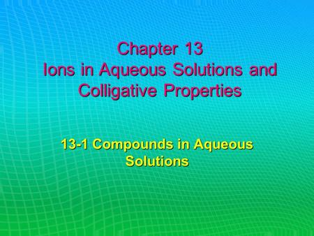 Chapter 13 Ions in Aqueous Solutions and Colligative Properties 13-1 Compounds in Aqueous Solutions.