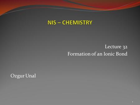 Lecture 32 Formation of an Ionic Bond Ozgur Unal 1.