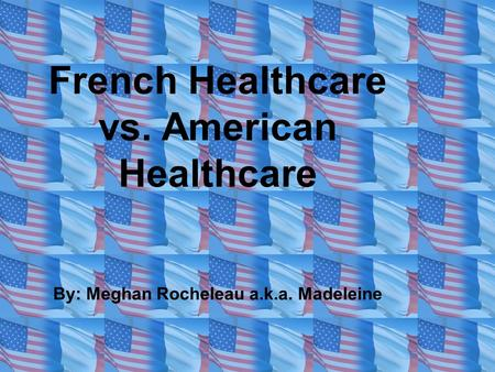 French Healthcare vs. American Healthcare By: Meghan Rocheleau a.k.a. Madeleine.