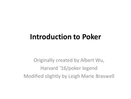 Introduction to Poker Originally created by Albert Wu, Harvard '16/poker legend Modified slightly by Leigh Marie Braswell.