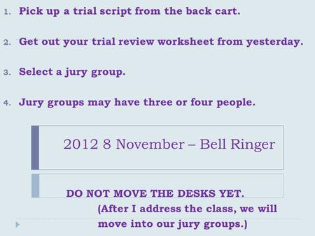 2012 8 November – Bell Ringer 1. Pick up a trial script from the back cart. 2. Get out your trial review worksheet from yesterday. 3. Select a jury group.