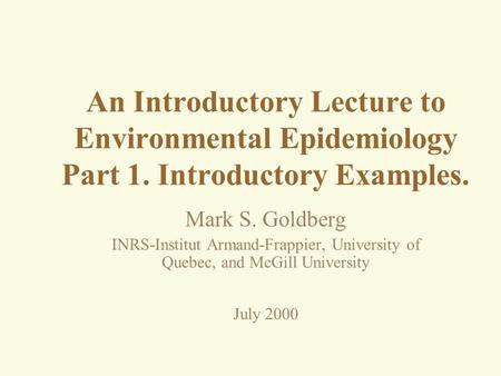 An Introductory Lecture to Environmental Epidemiology Part 1. Introductory Examples. Mark S. Goldberg INRS-Institut Armand-Frappier, University of Quebec,