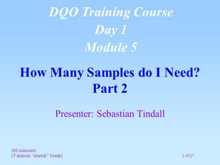 "1 of 27 How Many Samples do I Need? Part 2 Presenter: Sebastian Tindall (60 minutes) (5 minute ""stretch"" break) DQO Training Course Day 1 Module 5."