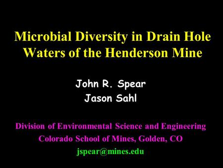 Microbial Diversity in Drain Hole Waters of the Henderson Mine John R. Spear Jason Sahl Division of Environmental Science and Engineering Colorado School.