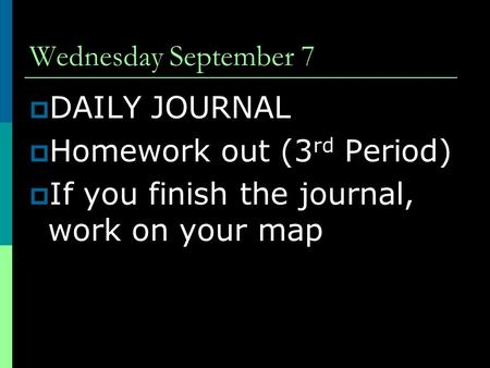 Wednesday September 7  DAILY JOURNAL  Homework out (3 rd Period)  If you finish the journal, work on your map.