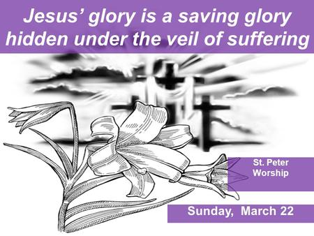 Jesus' glory is a saving glory hidden under the veil of suffering St. Peter Worship Sunday, March 22.