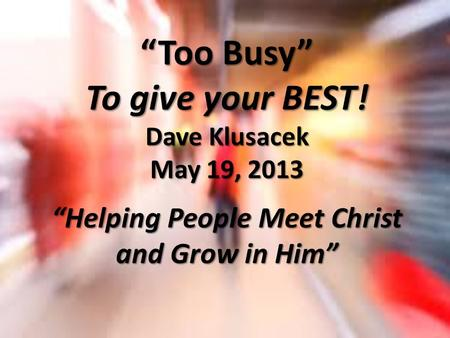 """Too Busy"" To give your BEST! Dave Klusacek May 19, 2013 ""Helping People Meet Christ and Grow in Him"""