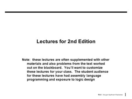 1  1998 Morgan Kaufmann Publishers Lectures for 2nd Edition Note: these lectures are often supplemented with other materials and also problems from the.