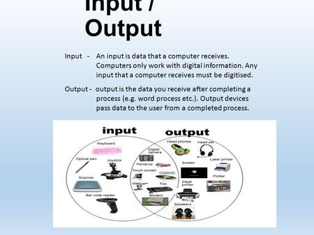 Input / Output Input - An input is data that a computer receives. Computers only work with digital information. Any input that a computer receives must.
