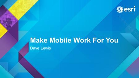 Make Mobile Work For You Dave Lewis. Why Mobile GIS? Key Business Drivers for Field Operations Empowering Field Operations with Data Replace paper maps.