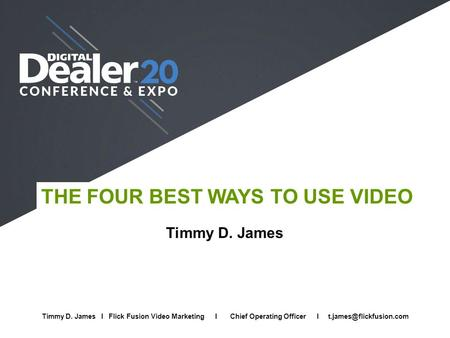 THE FOUR BEST WAYS TO USE VIDEO Timmy D. James Full Name I Company I Job Title I Email Timmy D. James I Flick Fusion Video Marketing I Chief Operating.
