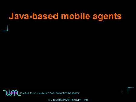 Institute for Visualization and Perception Research 1 © Copyright 1999 Haim Levkowitz Java-based mobile agents.