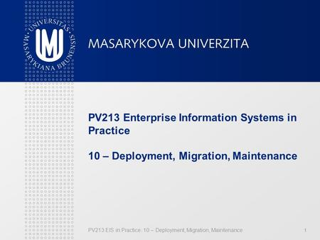 PV213 EIS in Practice: 10 – Deployment, Migration, Maintenance 1 PV213 Enterprise Information Systems in Practice 10 – Deployment, Migration, Maintenance.