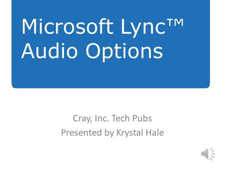 Cray, Inc. Tech Pubs Presented by Krystal Hale Microsoft Lync™ Audio Options.