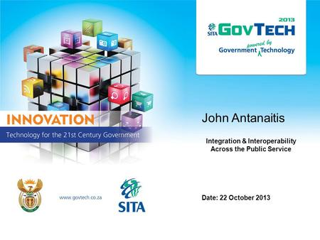 John Antanaitis Integration & Interoperability Across the Public Service Date: 22 October 2013.