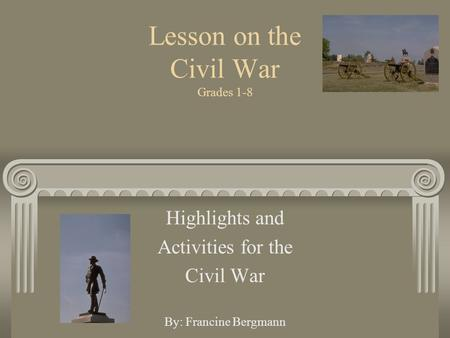Lesson on the Civil War Grades 1-8 Highlights and Activities for the Civil War By: Francine Bergmann.