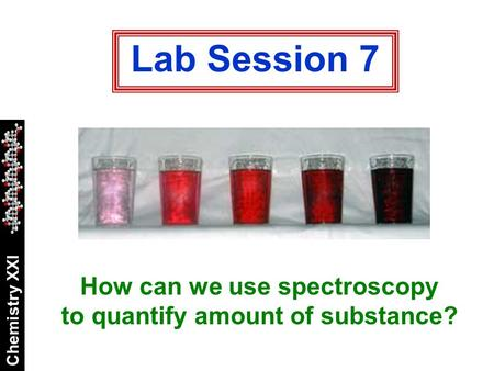 Chemistry XXI Lab Session 7 How can we use spectroscopy to quantify amount of substance?