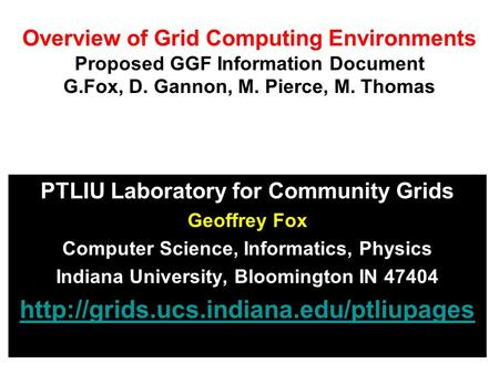 Overview of Grid Computing Environments Proposed GGF Information Document G.Fox, D. Gannon, M. Pierce, M. Thomas PTLIU Laboratory for Community Grids Geoffrey.