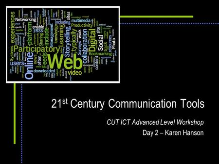 21 st Century Communication Tools CUT ICT Advanced Level Workshop Day 2 – Karen Hanson.