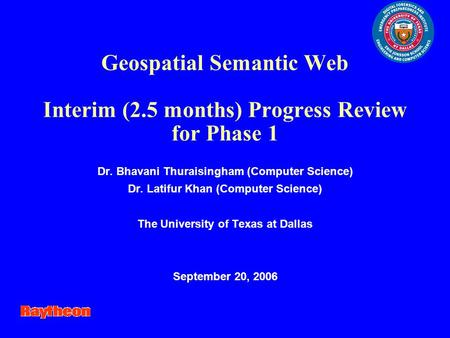 Geospatial Semantic Web Interim (2.5 months) Progress Review for Phase 1 Dr. Bhavani Thuraisingham (Computer Science) Dr. Latifur Khan (Computer Science)