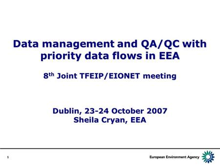 1 Data management and QA/QC with priority data flows in EEA 8 th Joint TFEIP/EIONET meeting Dublin, 23-24 October 2007 Sheila Cryan, EEA.