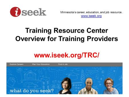 Minnesota's career, education, and job resource. www.iseek.org Training Resource Center Overview for Training Providers www.iseek.org/TRC/