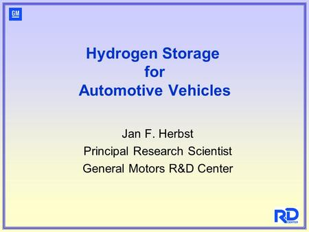 Hydrogen Storage for Automotive Vehicles Jan F. Herbst Principal Research Scientist General Motors R&D Center.