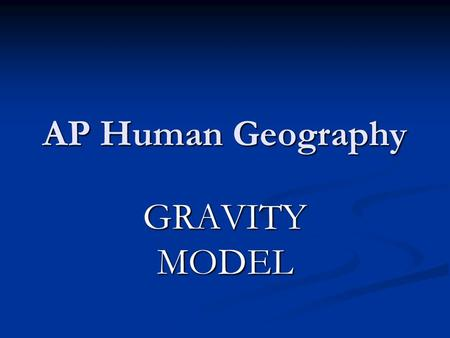 AP Human Geography GRAVITY MODEL.