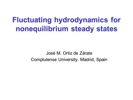 Fluctuating hydrodynamics for nonequilibrium steady states José M. Ortiz de Zárate Complutense University. Madrid, Spain.