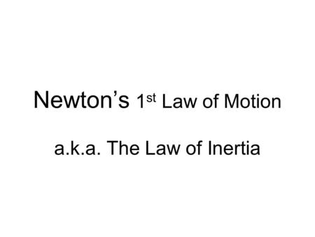Newton's 1 st Law of Motion a.k.a. The Law of Inertia.