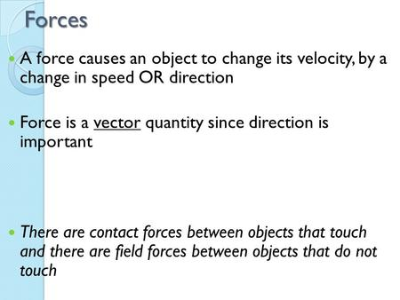 Forces A force causes an object to change its velocity, by a change in speed OR direction Force is a vector quantity since direction is important There.