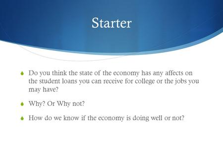 Starter  Do you think the state of the economy has any affects on the student loans you can receive for college or the jobs you may have?  Why? Or Why.