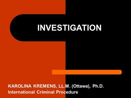 INVESTIGATION KAROLINA KREMENS, LL.M. (Ottawa), Ph.D. International Criminal Procedure.