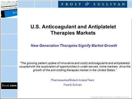 © Copyright 2002 Frost & Sullivan. All Rights Reserved. U.S. Anticoagulant and Antiplatelet Therapies Markets New Generation Therapies Signify Market Growth.