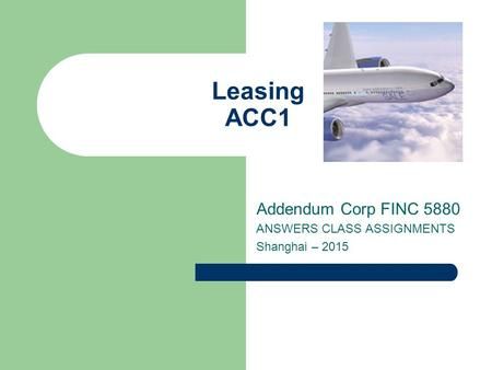 Leasing ACC1 Addendum Corp FINC 5880 ANSWERS CLASS ASSIGNMENTS Shanghai – 2015.