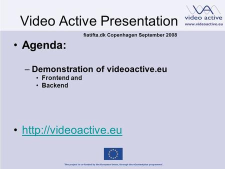 Video Active Presentation Agenda: –Demonstration of videoactive.eu Frontend and Backend  fiatifta.dk Copenhagen September 2008.