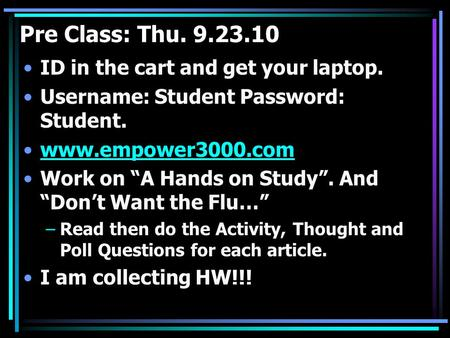 "Pre Class: Thu. 9.23.10 ID in the cart and get your laptop. Username: Student Password: Student. www.empower3000.com Work on ""A Hands on Study"". And ""Don't."
