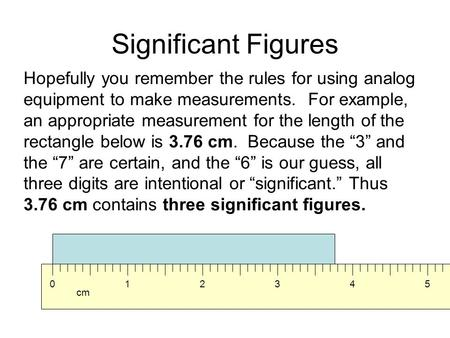 Significant Figures Hopefully you remember the rules for using analog equipment to make measurements. For example, an appropriate measurement for the length.