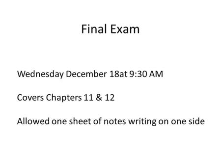 Final Exam Wednesday December 18at 9:30 AM Covers Chapters 11 & 12 Allowed one sheet of notes writing on one side.