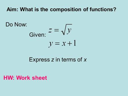 Aim: What is the composition of functions? Do Now: Given: Express z in terms of x HW: Work sheet.