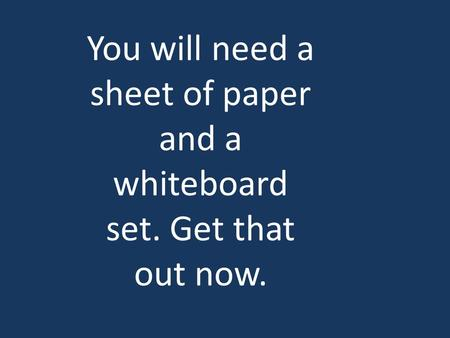 You will need a sheet of paper and a whiteboard set. Get that out now.